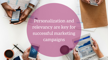 Personalization and relevancy are key for successful marketing campaigns
